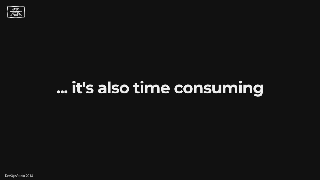 ... it's also time consuming DevOpsPorto 2018