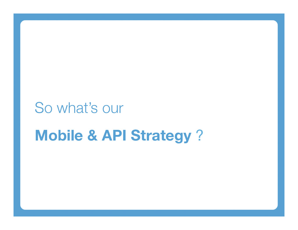 So what's our  Mobile & API Strategy ?