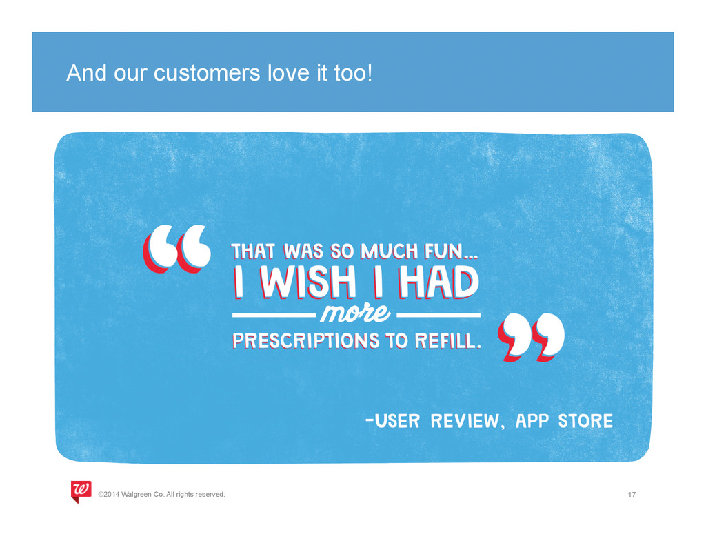And our customers love it too! 17 ©2014 Walgree...