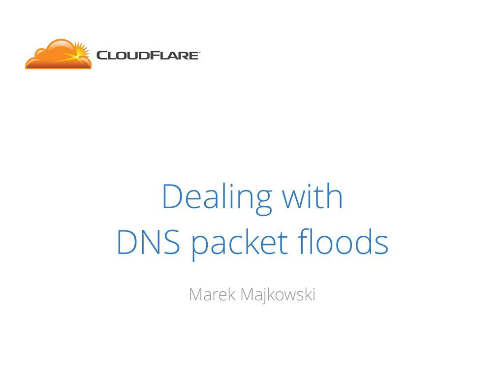 Dealing with DNS packet floods Marek Majkowski