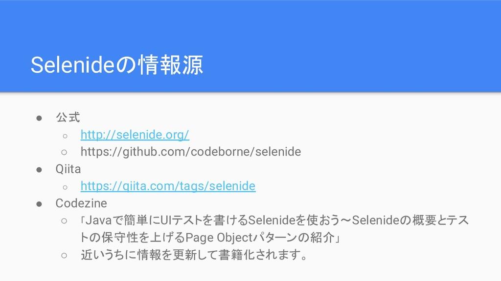 Selenideの情報源 ● 公式 ○ http://selenide.org/ ○ http...