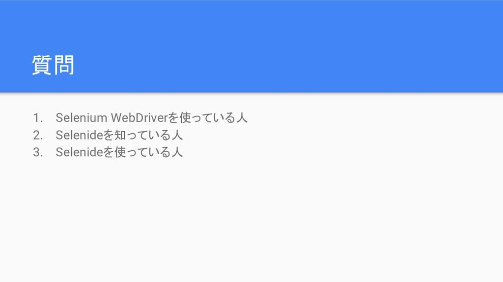 質問 1. Selenium WebDriverを使っている人 2. Selenideを知って...