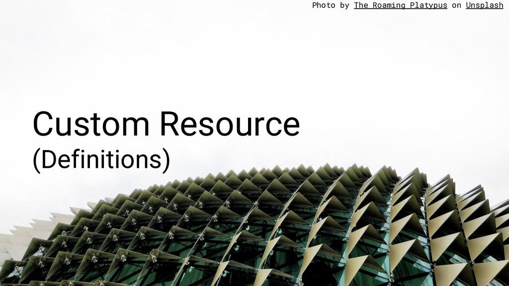 Custom Resource (Definitions) Photo by The Roam...