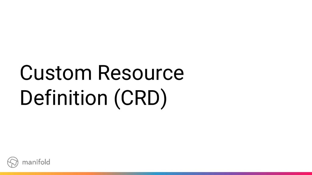 Custom Resource Definition (CRD)