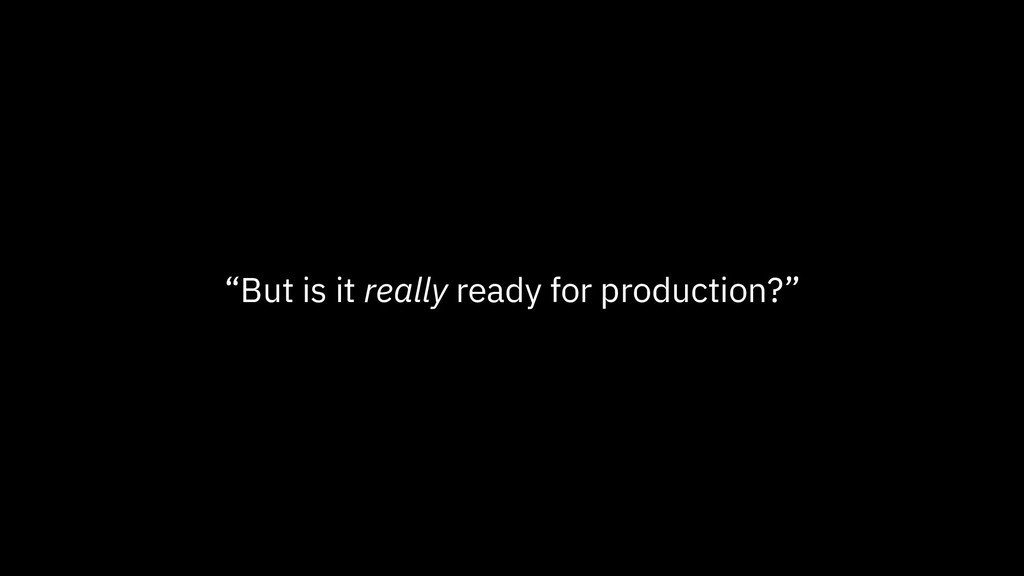 """But is it really ready for production?"""