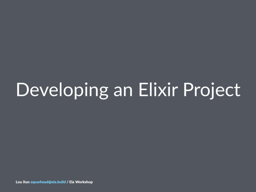 Developing*an*Elixir*Project Lou$Xun$aquarhead@...