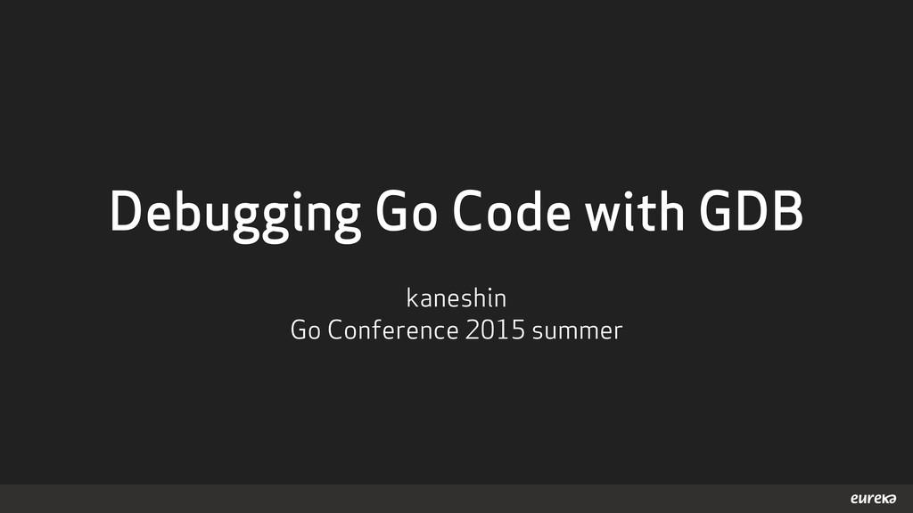 Debugging Go Code with GDB kaneshin Go Conferen...