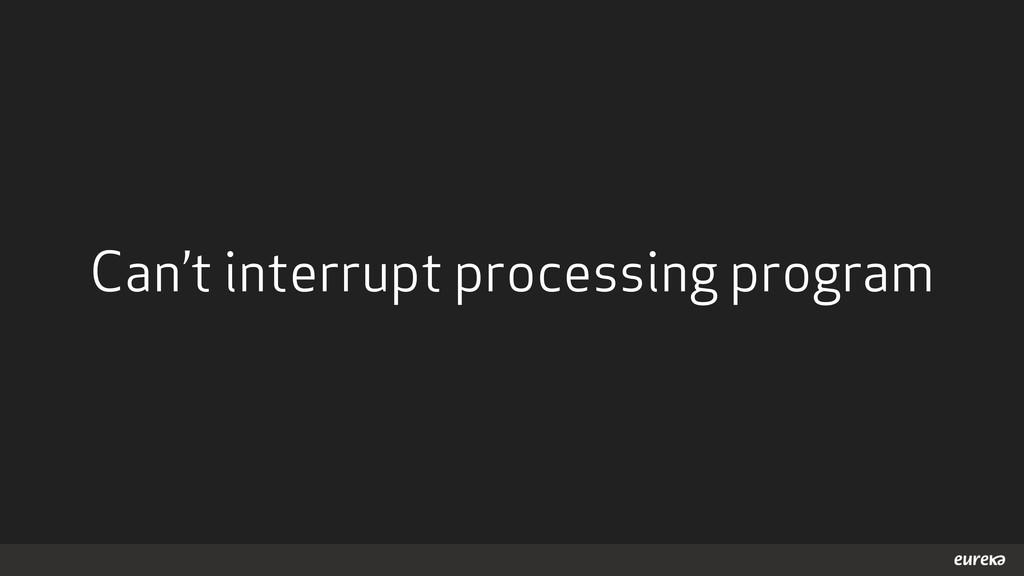 Can't interrupt processing program