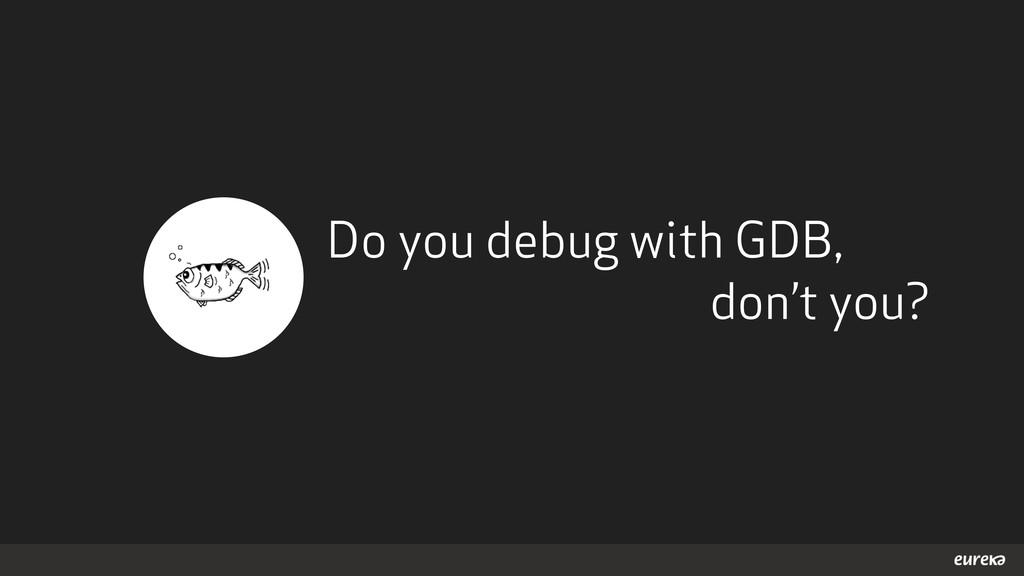 Do you debug with GDB, don't you?