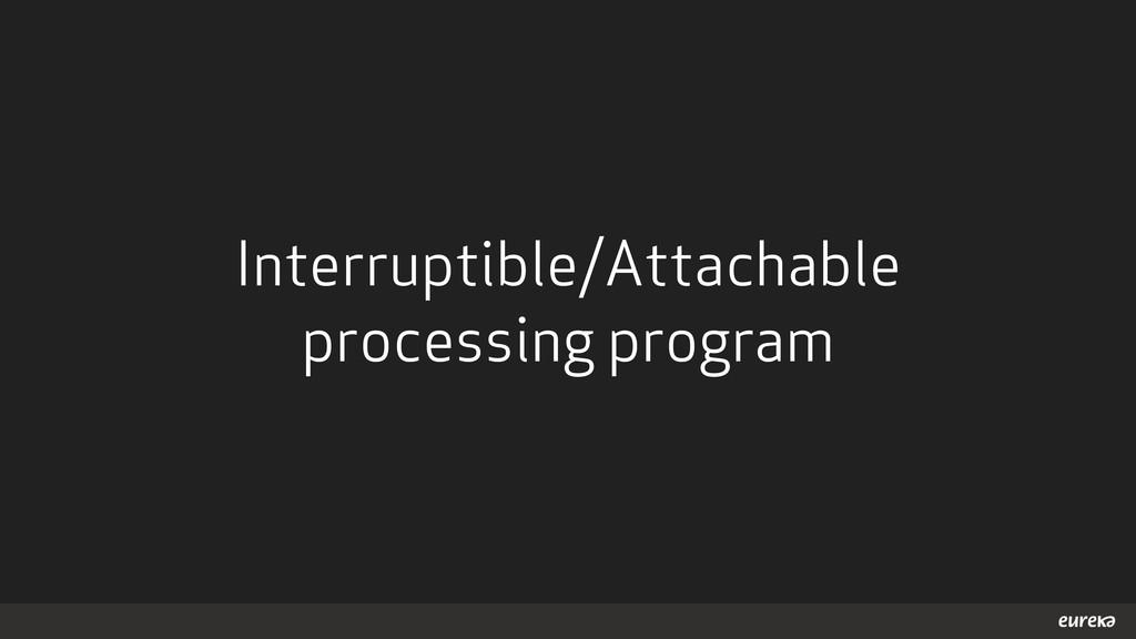 Interruptible/Attachable processing program