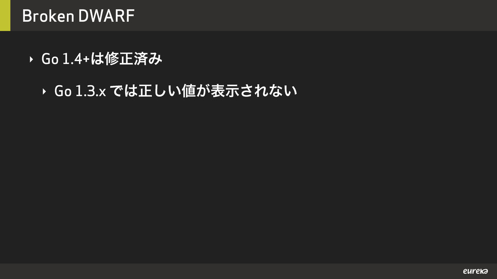 Broken DWARF ‣ Go 1.4+मਖ਼ࡁΈ ‣ Go 1.3.x Ͱਖ਼͍͕͠ද...
