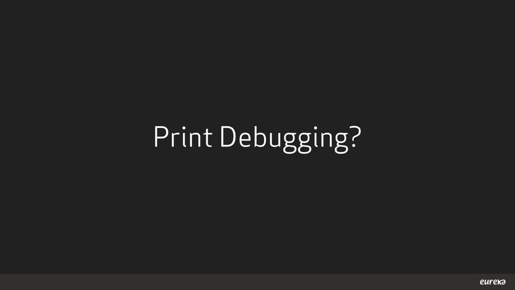 Print Debugging?
