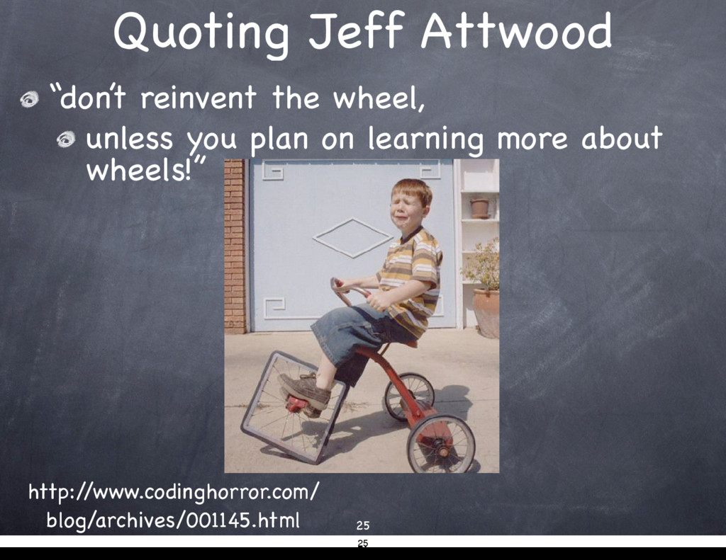 "Quoting Jeff Attwood ""don't reinvent the wheel,..."