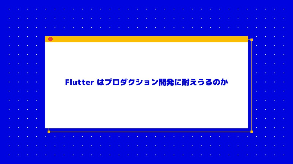 Flutter はプロダクション開発に耐えうるのか