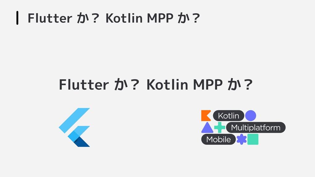 Flutter か? Kotlin MPP か? Flutter か? Kotlin MPP ...