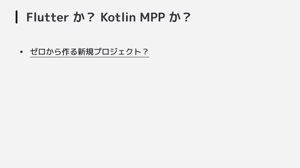 Flutter か? Kotlin MPP か? • ゼロから作る新規プロジェクト?