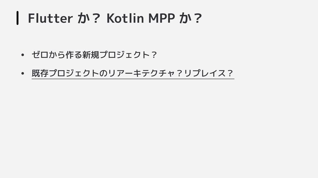 Flutter か? Kotlin MPP か? • ゼロから作る新規プロジェクト? • 既存...
