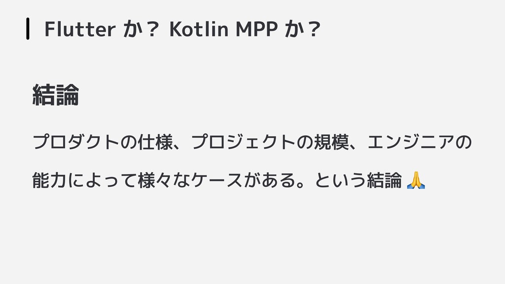 Flutter か? Kotlin MPP か? 結論 プロダクトの仕様、プロジェクトの規模、...
