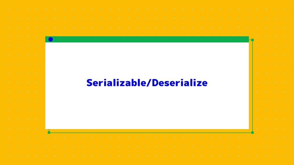 Serializable/Deserialize