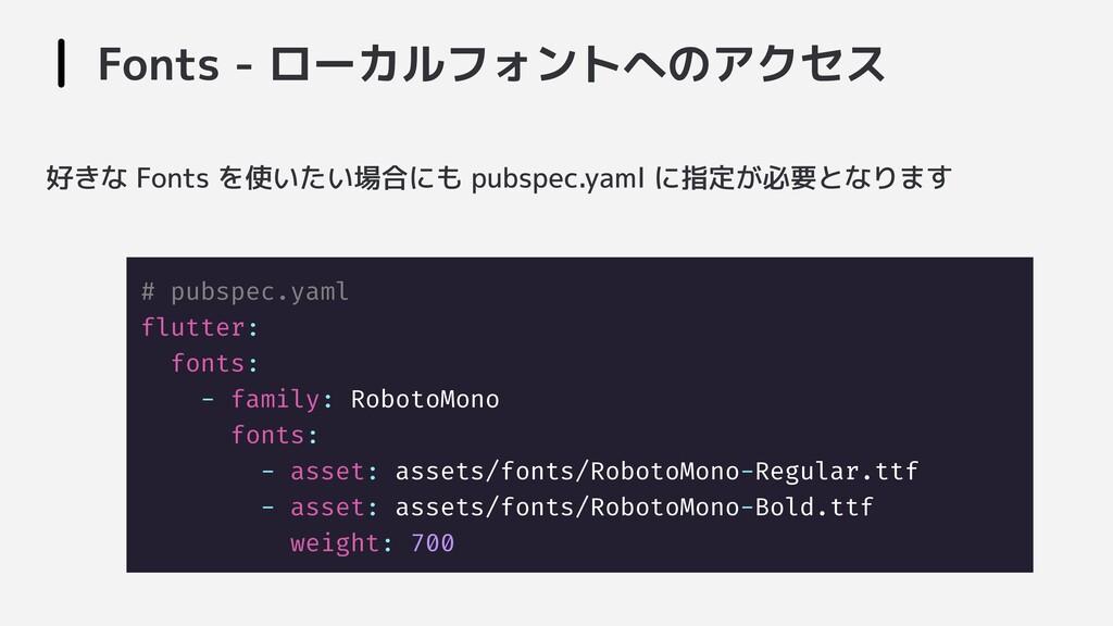 Fonts - ローカルフォントへのアクセス # pubspec.yaml flutter: ...