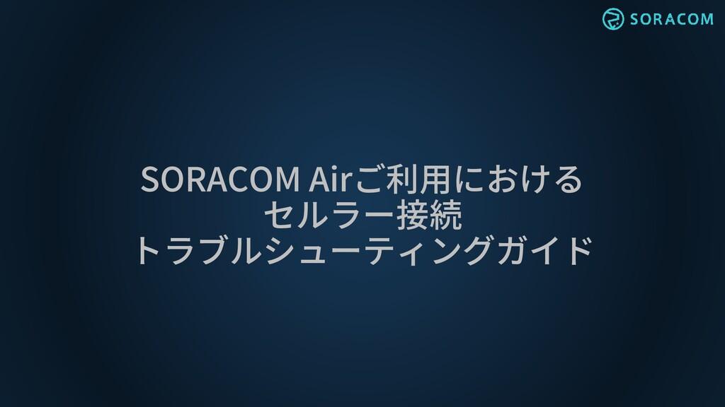 SORACOM Airご利用における セルラー接続 トラブルシューティングガイド