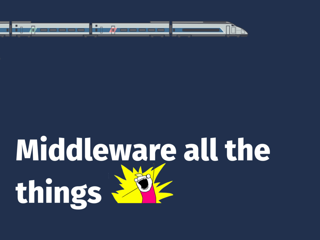 Middleware all the things