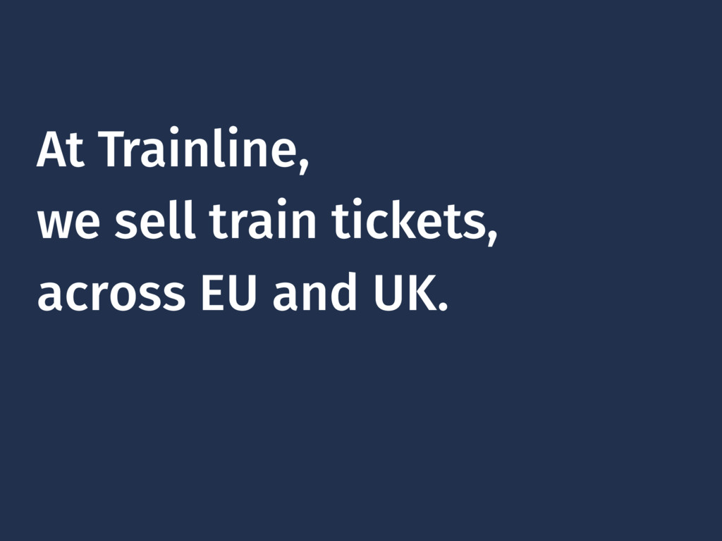 At Trainline, we sell train tickets, across EU ...