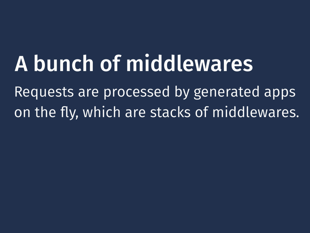 A bunch of middlewares Requests are processed b...