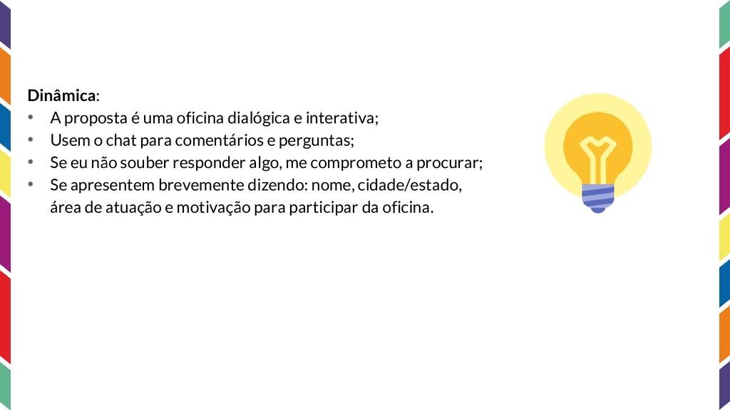 Dinâmica: • A proposta é uma oficina dialógica ...