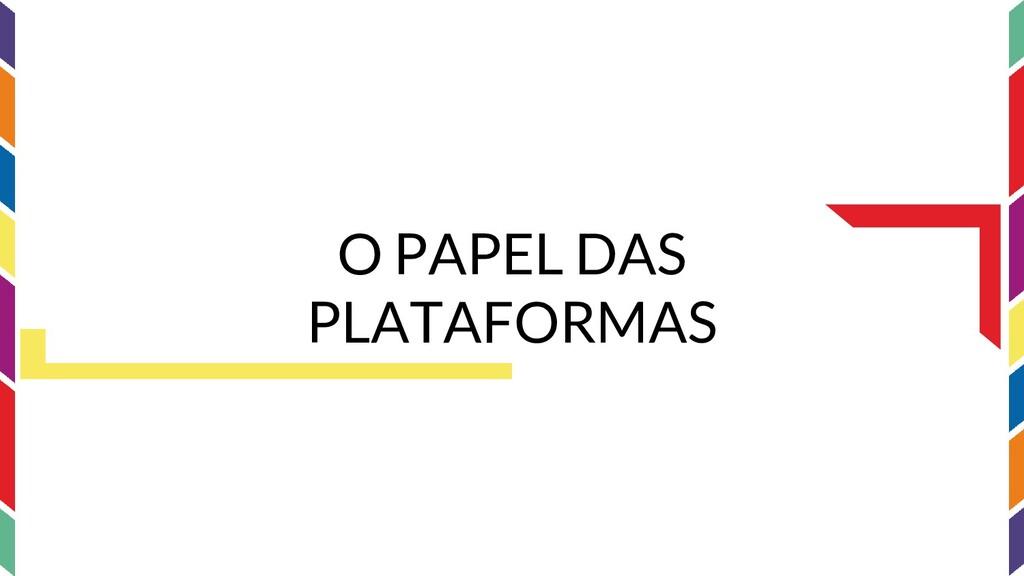 O PAPEL DAS PLATAFORMAS