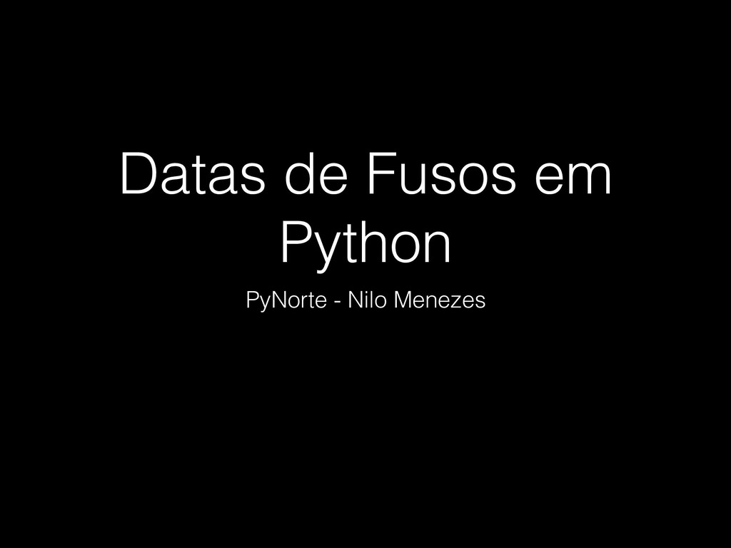 Datas de Fusos em Python PyNorte - Nilo Menezes