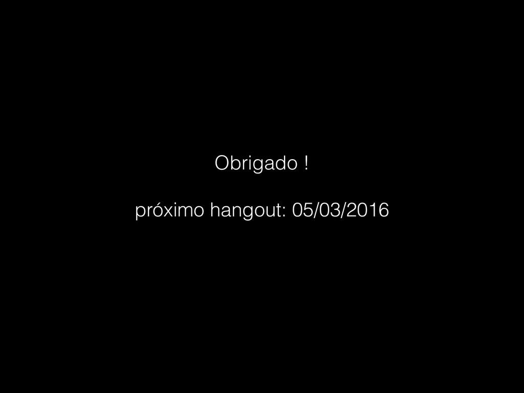 Obrigado ! próximo hangout: 05/03/2016