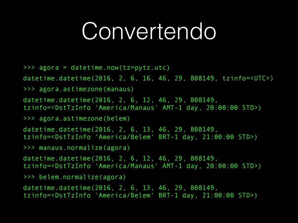 Convertendo >>> agora = datetime.now(tz=pytz.ut...