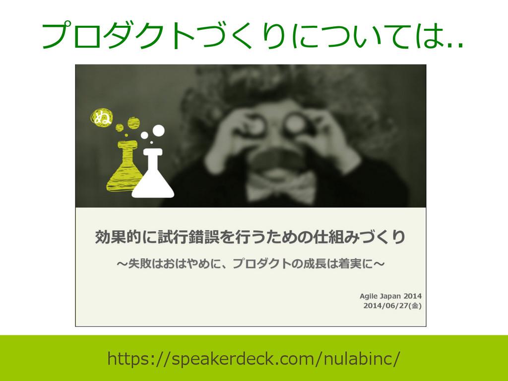 プロダクトづくりについては.. https://speakerdeck.com/nulabin...