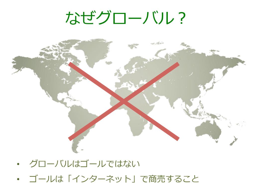 なぜグローバル? • グローバルはゴールではない • ゴールは「インターネット」で商売する...