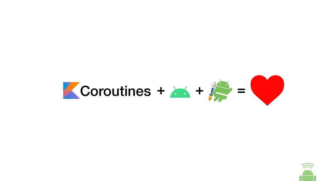 Coroutines + = +