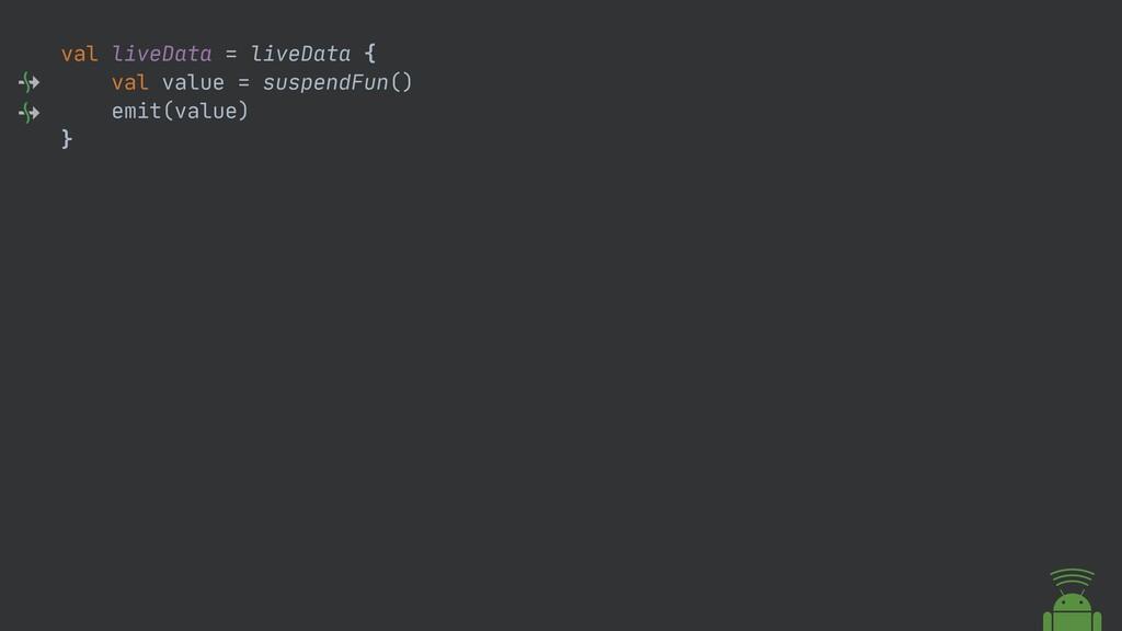 val liveData = liveData {  val value = suspendF...