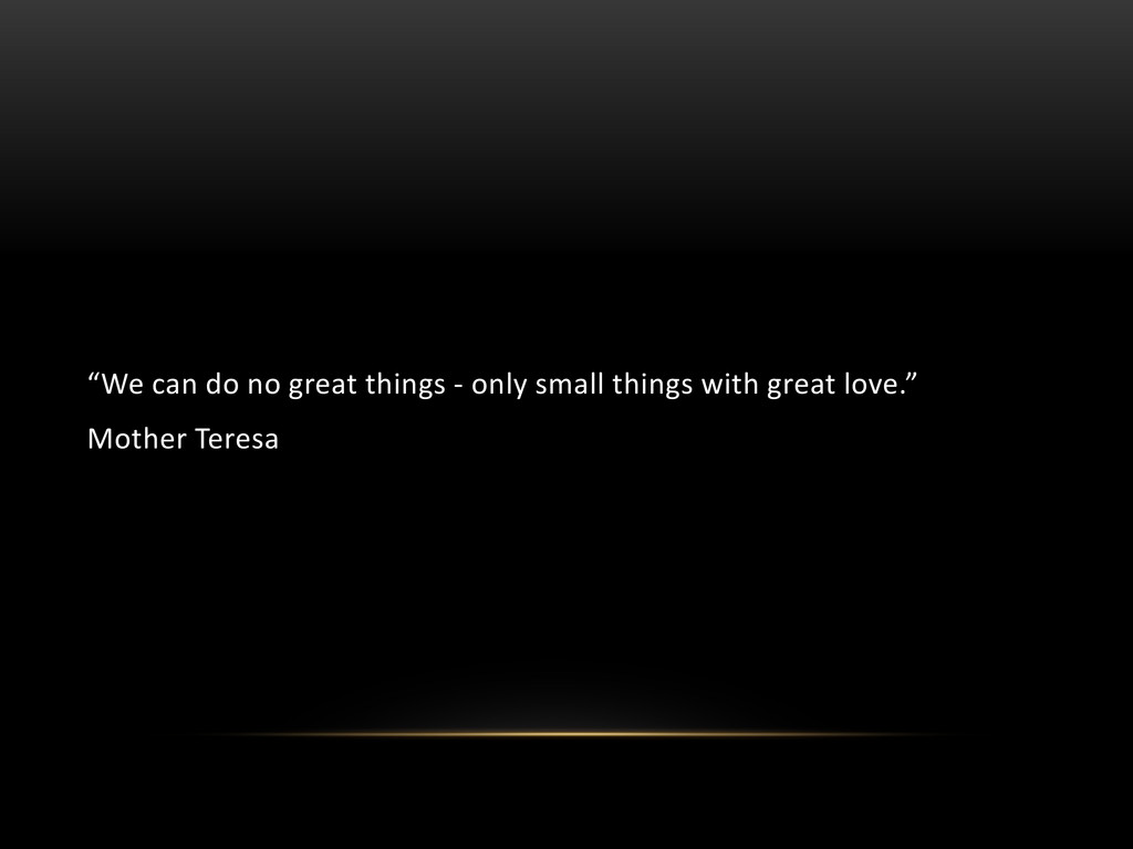 """We can do no great things - only small things ..."