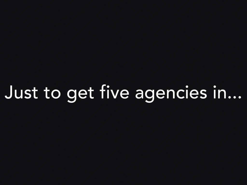 Just to get five agencies in...