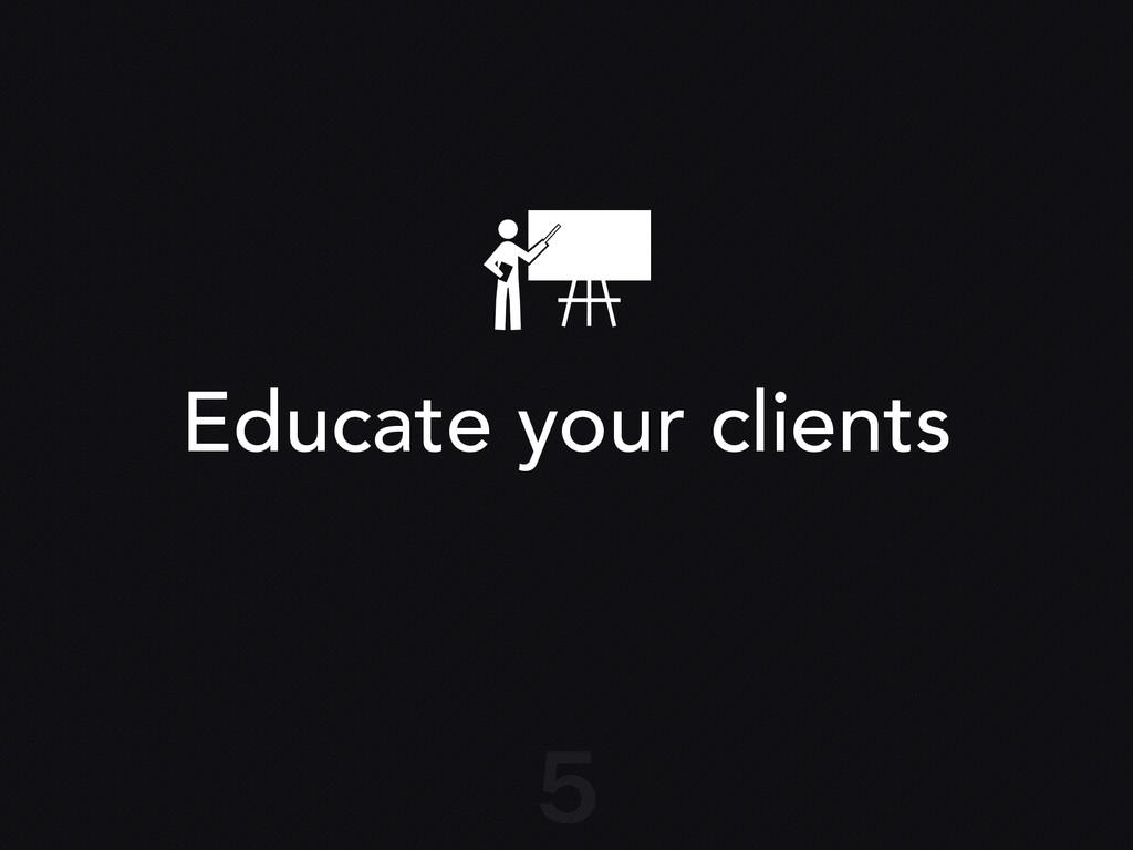 Educate your clients 5