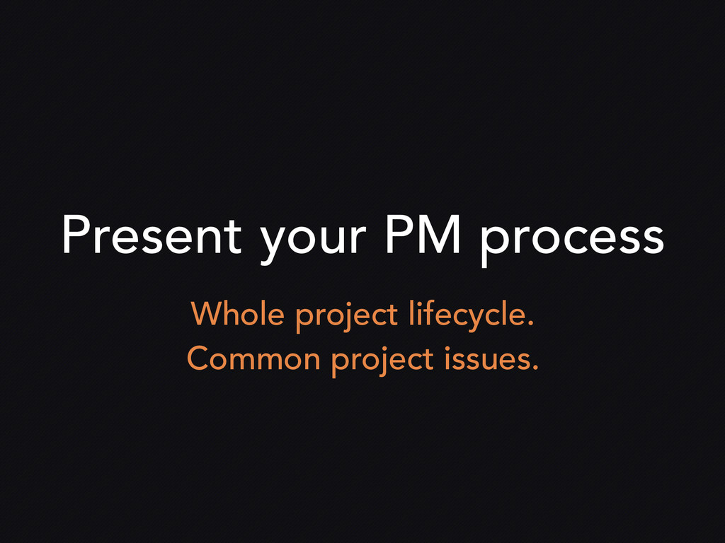 Present your PM process Whole project lifecycle...