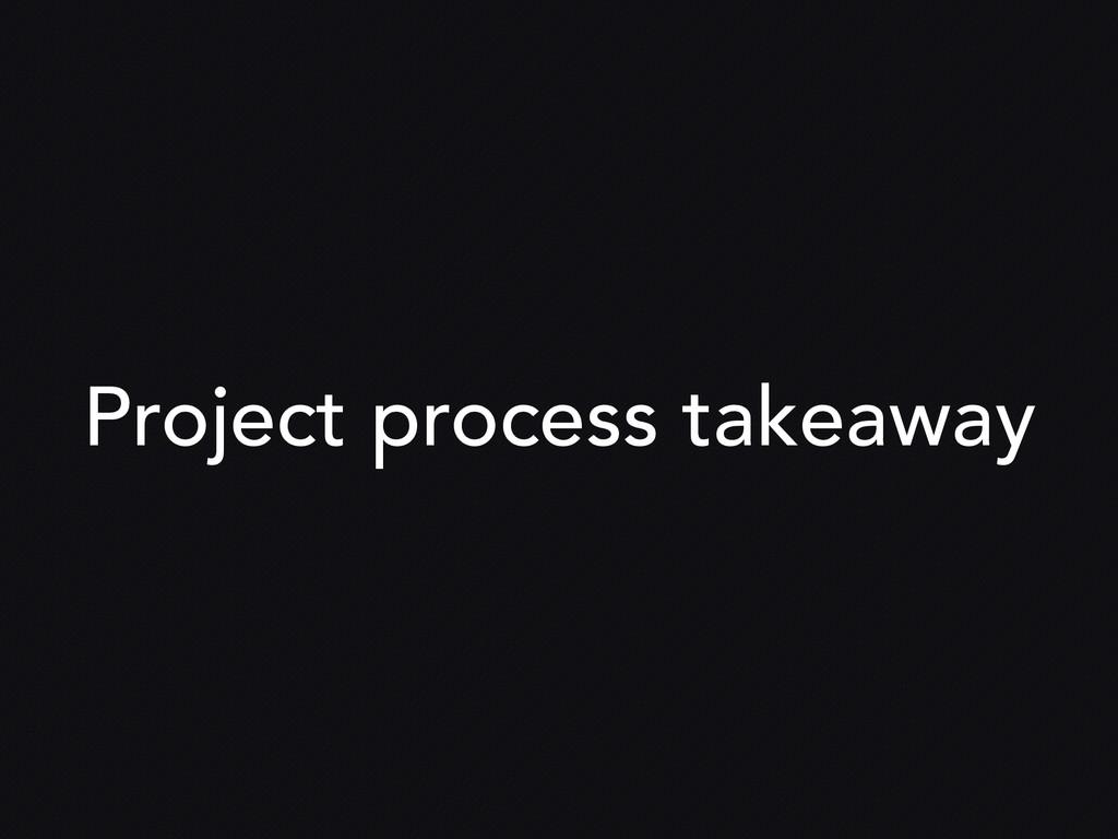 Project process takeaway