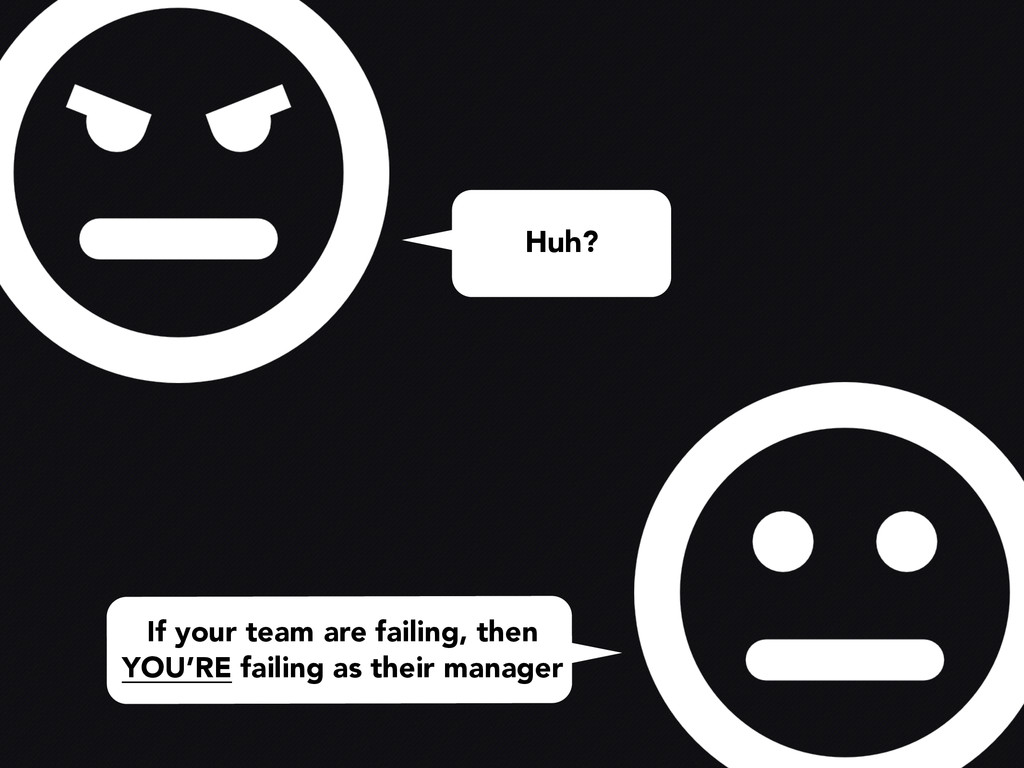Huh? If your team are failing, then YOU'RE fail...