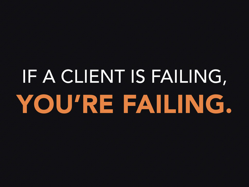 IF A CLIENT IS FAILING, YOU'RE FAILING.