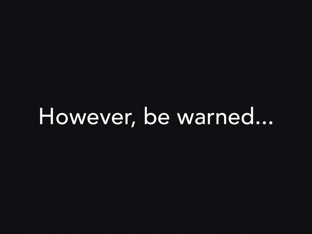 However, be warned...