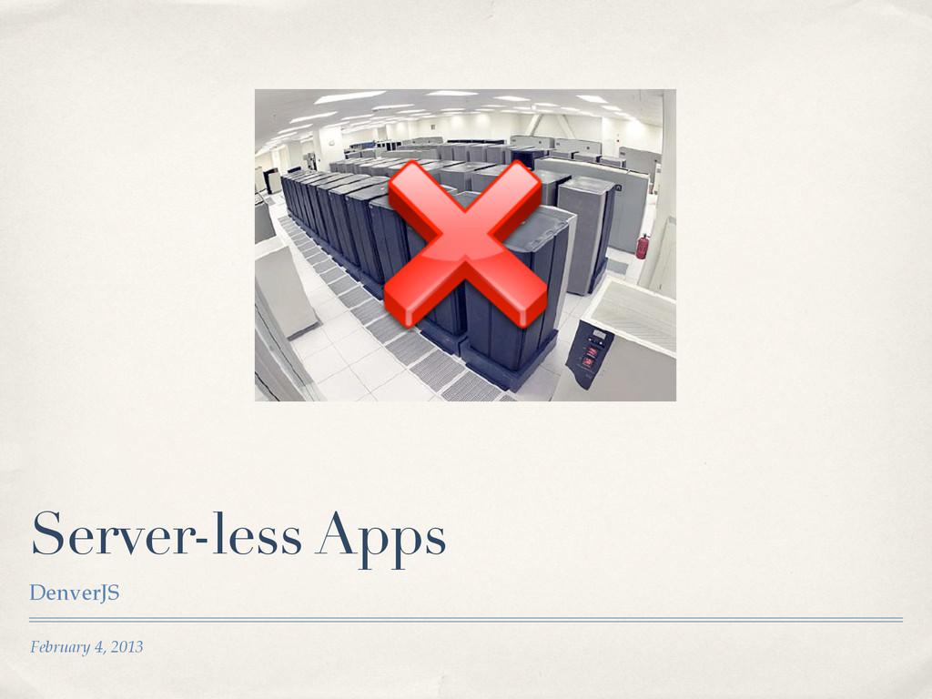 February 4, 2013 Server-less Apps DenverJS