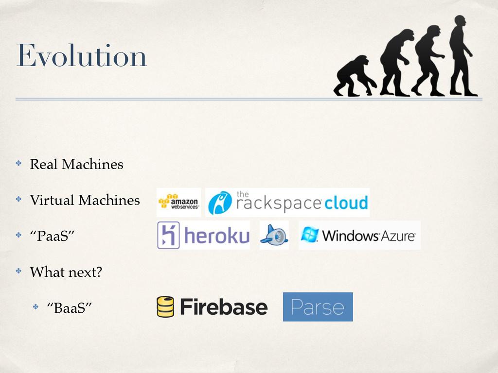 Evolution ✤ Real Machines ✤ Virtual Machines ✤ ...
