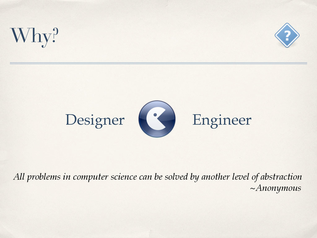 Why? Designer Engineer All problems in computer...