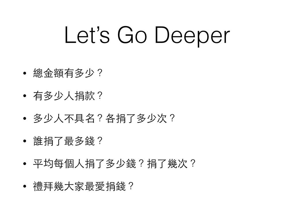 Let's Go Deeper • 總⾦金額有多少? • 有多少⼈人捐款? • 多少⼈人不具名...