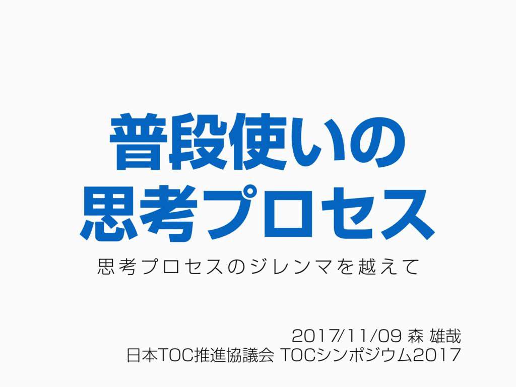 2017/11/09 森 雄哉 ⽇本TOC推進協議会 TOCシンポジウム2017 普段使いの ...